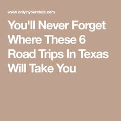 You'll Never Forget Where These 6 Road Trips In Texas Will Take You
