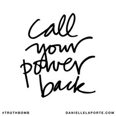 Call your power back. Subscribe: DanielleLaPorte.com #Truthbomb #Words #Quotes
