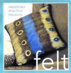 Felt: Irresistibly Beautiful Projects