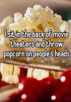 I sit in the back of movie theaters and throw popcorn on people's heads