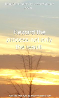 """April 26th 2015 Idea, """"Reward the process not only the result."""" https://www.youtube.com/watch?v=9TjN_bxrAtM"""