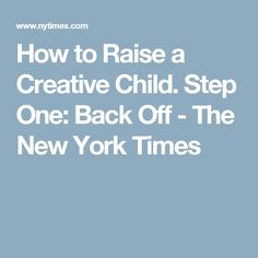 How to Raise a Creative Child. Step One: Back Off - The New York Times Federal Student Loans, World Literature, Writers And Poets, Gifted Kids, Back Off, Creative Kids, Raising Kids, Self Development, New York Times