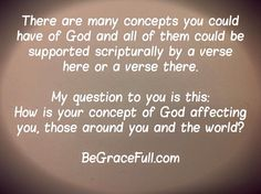 If the concept you have of god isn't brining you Peace, Hope and Love right Here and Now based solely on what he did for you, does for you and how he feels for you - your concept of god is Not The God of Grace that Loves you as you are right Here and Now with The Perfect Love that is beyond human comprehension!  BeGraceFull.com
