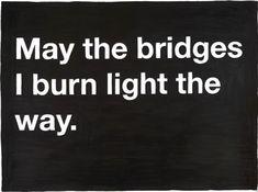 May the bridges I burn light the way -