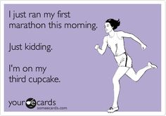 Funny Somewhat Topical Ecard: I just ran my first marathon this morning. Just kidding. I'm on my third cupcake.