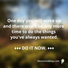 One day you will wake up and there won't be any more time to do the things you've always wanted.  ♦♦♦ DO IT NOW ♦♦♦