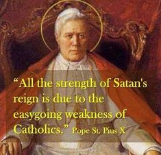 "all the strength of Satan's reign is due to the easygoing weakness of Catholics,""  - Pope Pius X  http://www.popequotes.org/"