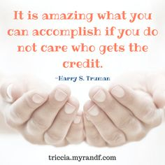 It is amazing what you can accomplish if you do not care who gets the credit.  -Harry S. Truman  triccia.com #injoy #injoynow