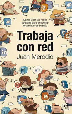 Trabaja con red : cómo usar las redes sociales para encontrar o cambiar de trabajo / Juan Merodio.. -- Madrid : LID, 2013.