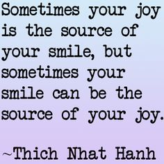 """""""Sometimes your joy is the source of your smile, but sometimes your smile can be the source of your joy.""""  -Thich Nhat Hanh #quotes"""