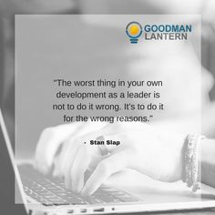 """""""The worst thing in your own development as a leader is not to do it wrong. It's to do it for the wrong reasons."""" Stan Slap"""