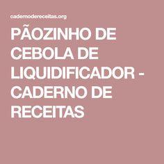 PÃOZINHO DE CEBOLA DE LIQUIDIFICADOR - CADERNO DE RECEITAS