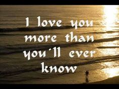 ▶ I Love you more than you`ll ever know - YouTube  this is to my lifetime partner kenny, i love you truely and unconditionally