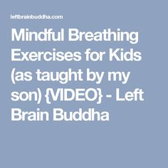 Mindful Breathing Exercises for Kids (as taught by my son) {VIDEO} - Left Brain Buddha
