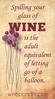 Spilling your glass of wine is the adult equivalent of letting go of a balloon. It's true.