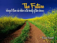 """""""The future belongs to those who believe in the beauty of their dreams.""""--Eleanor Roosevelt"""