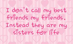 Best Friends Sister Quotes | ... call my best friends my friends instead they are my sisters for life