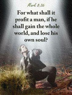 For what shall it profit a man, if he shall gain the whole world, and lose his own soul Mark 8:36