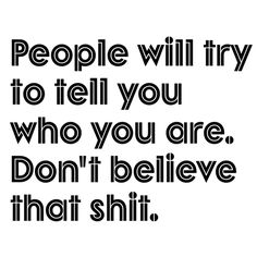 Don't let others try to tell you who YOU are.