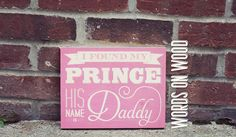 "Wooden Sign with saying ""I Found My Prince, his Name is Daddy"". A wooden sign for the man of every little girl's dreams, Daddy. :: WordsOnWood.com"