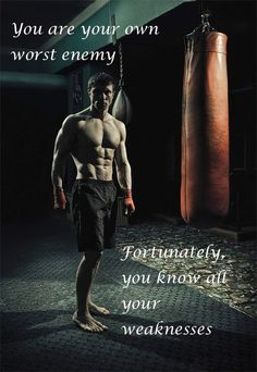 You are your worst enemy, fortunately you know all your weaknesses.
