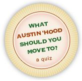 I've been thinking about moving to Texas after grad school and I've been looking at the Austin area. I found this VERY helpful website about neighborhoods and other info.