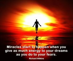 Miracles start to happen when you give as much energy to your dreams as you do to your fears… ~ Richard Wilkins