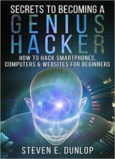 Hacking: Secrets To Becoming A Genius Hacker: How To Hack Smartphones Computers & Websites For Beginners