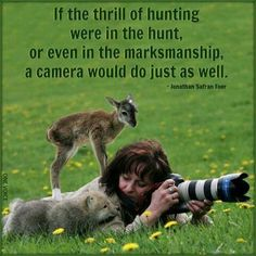 "Actually, a camera would do SO much better! No blood, no violence, no death, it's always ""camera season,"" no permits required, no disturbing the peace of the place, and you get a beautiful photo to keep and share."