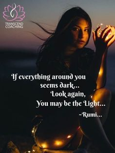 If Everything around you seems dark. Look again, You may be the light. Sufi Quotes, Spiritual Quotes, Rumi Poetry, Reiki Meditation, Light Quotes, Dark Look, You May, I Feel Good, Light In The Dark
