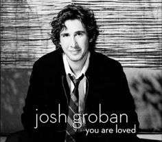 When Josh Groban tells me I am loved... I believe it lol