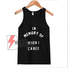 In Memory Of When I Cared Tank Topfor men and women. Newborn Outfits, Toddler Outfits, Kids Outfits, Cute Outfits, Baby Clothes Online, Clothes For Sale, Custom Clothes, Cool Shirts, Funny Shirts