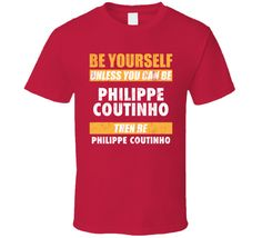 Be Yourself Or Be Philippe Coutinho Liverpool Player T Shirt