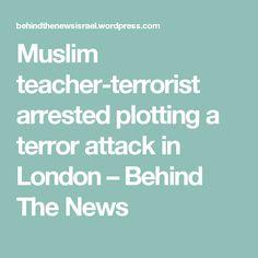 Muslim teacher-terrorist arrested plotting a terror attack in London – Behind The News