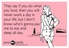 Who's gonna pay me to eat and sleep all day? #ecards