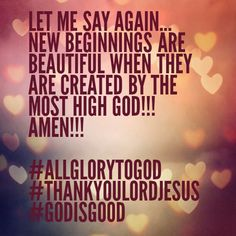 LET ME SAY AGAIN... NEW BEGINNINGS ARE BEAUTIFUL WHEN THEY ARE CREATED BY THE MOST HIGH GOD!!! AMEN!!!  #ALLGLORYTOGOD #THANKYOULORDJESUS #GODISGOOD