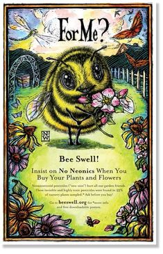 """Bee Swell! Insist on No Neonics When You Buy Your Plants and Flowers. ""Neo-nics"" are invisible and highly toxic pesticides found in 70% of nursery plants sampled* and hurt all our garden friends."""