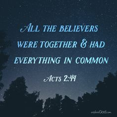 All the believers were together and had everything in common. -Acts 2:44