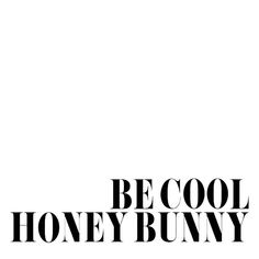 Be cool honey bunny