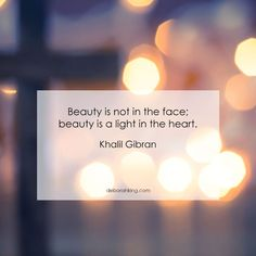 "Inspirational Quote: ""Beauty is not in the face; beauty is a light in the heart."" Hugs, Deborah."