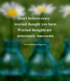 """Don't believe every worried thought you have. Worried thoughts are notoriously inaccurate."" Self improvement and counseling quotes. Created and posted by the Online Counselling College."