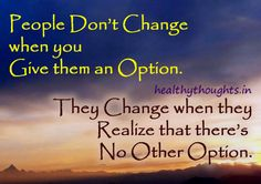 Thought for the day-lessons learned in life-People Dont Change when you Give them an Option-They Change when they Realize that theres-No Other Option