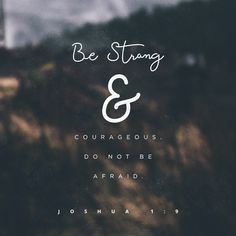 """Have I not commanded you? Be strong and courageous. Do not be frightened, and do not be dismayed, for the LORD your God is with you wherever you go."""" Joshua 1:9 ESV"""