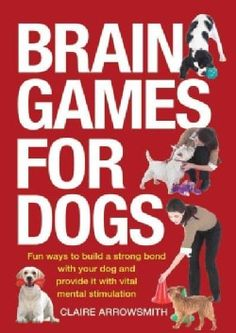 Brain Games for Dogs: Fun Ways to Build a Strong Bond With Your Dog and Provide It With Vital Mental Stimulation (Paperback)