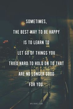 Sometimes, he best way to be happy is to learn to let go of things you tried hard to hold on to that are no enough good for you
