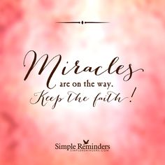 Miracles are on the way. Keep the faith. — Simple Reminders
