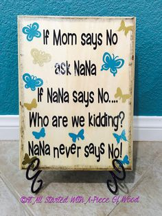 If mom says no ask nana if nana says no who am I kidding? Nana never says no wood sign Check out our Facebook page for tons of more customized crafts made from wood! https://www.facebook.com/Itallstartedwithapieceofwood/