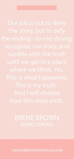 "The best Brené Brown quotes | ""Our job is not to deny the story, but to defy the ending - to rise strong, recognize our story, and rumble with the truth until we get to a place where we think, Yes. This is what happened. This is my truth. And I will choose how this story ends."""