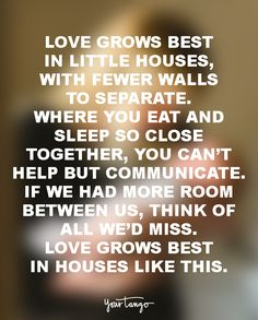 Love grows best in little houses, with fewer walls to separate. Where you eat and sleep so close together, you can't help but communicate. If we had more room between us, think of all we'd miss. Love grows best in houses like this.