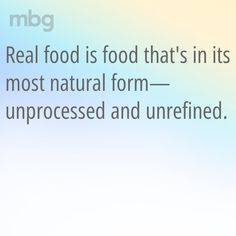 """Real food is food that's in its most natural form - unprocessed + unrefined."""
